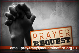 For prayer request please email:  PRAY4ME @ MOUNTAINOFFIRE.ORG.UK